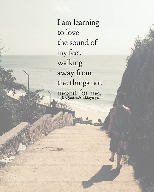 I am learning to love the sound of my feet walking away from ...