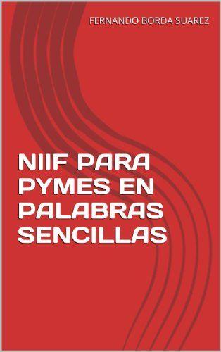 NIIF PARA PYMES EN PALABRAS SENCILLAS (Spanish Edition):   NIIF PARA PYMES EN PALABRAS SENCILLAS pretende introducir a los empresarios, gerentes, miembros de junta directiva, contadores públicos y administradores en el apasionante tema de los estándares internacionales de información financierabr /br /Colombia ha iniciado, hace ya varios años, su incorporación a la economía mundial como país receptor de inversión extranjera y una de las condiciones para lograr dicho objetivo es la mode...