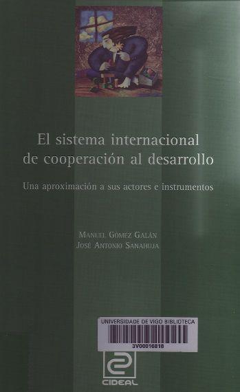 El Sistema internacional de cooperación al desarrollo : una aproximación a sus actores e instrumentos / Manuel Gómez Galán, José Antonio Sanahuja