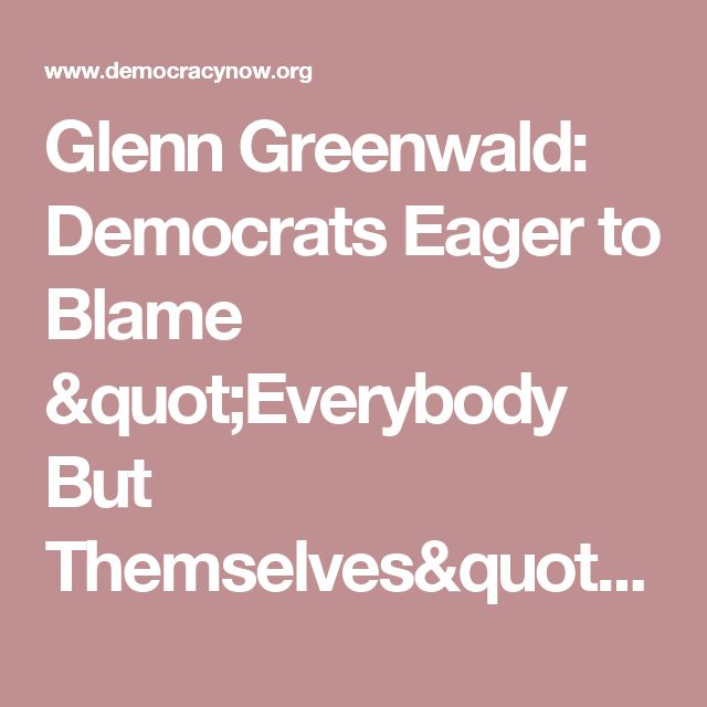 "Glenn Greenwald: Democrats Eager to Blame ""Everybody But Themselves"" for Collapse of Their Party 