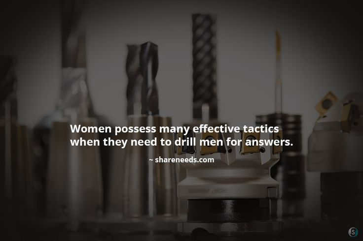 Women possess many effective tactics when they need to drill men for answers.