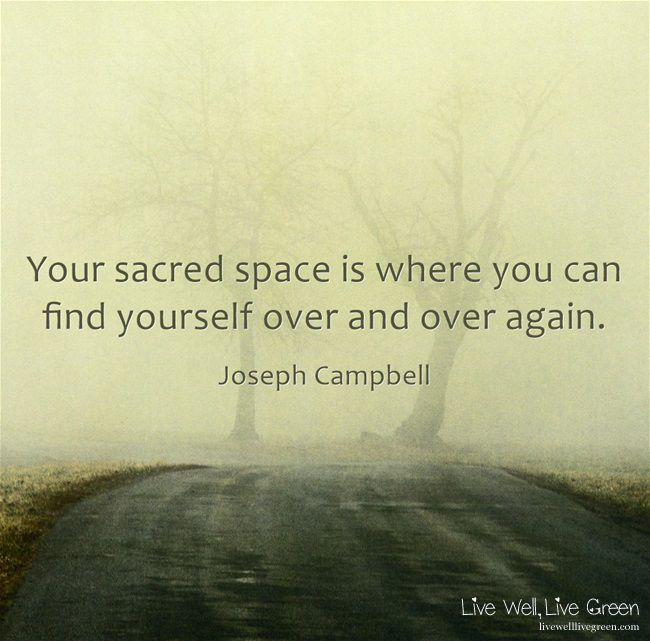 Your sacred space is where you can find yourself over and over again. -Joseph Campbell