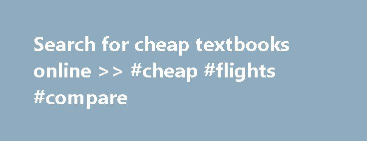 Search for cheap textbooks online >> #cheap #flights #compare http://cheap.remmont.com/search-for-cheap-textbooks-online-cheap-flights-compare/  #cheap textbooks online # Patience, they say, is a virtue. Buying your textbooks through our site could help you save literally hundreds of dollars on your college textbooks. We're a search engine for textbooks. That means, by searching our site for your textbooks, you will get better prices on your textbooks than your store. You…
