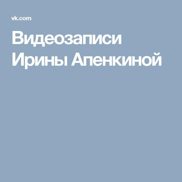 Видеозаписи Ирины Апенкиной