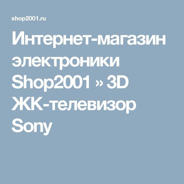 Интернет-магазин электроники Shop2001 » 3D ЖК-телевизор Sony