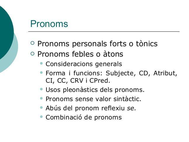 Pronoms   Pronoms personals forts o tònics   Pronoms febles o àtons     Consideracions generals     Forma i funcions: ...