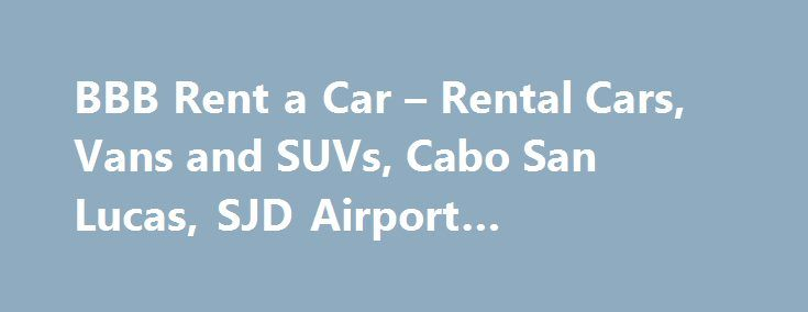 BBB Rent a Car – Rental Cars, Vans and SUVs, Cabo San Lucas, SJD Airport #nationalcar #rental http://rental.remmont.com/bbb-rent-a-car-rental-cars-vans-and-suvs-cabo-san-lucas-sjd-airport-nationalcar-rental/  #us rent a car # Contact / Book Please call or e-mail for information, availability and cost quotes Rent from BBB and Save 50%  * we Specialize in Vehicles that will seat 5 to 15 people plus luggage and toys At BBB Rent-A-Car, SUV or Van  You only pay for two things, the rental car…
