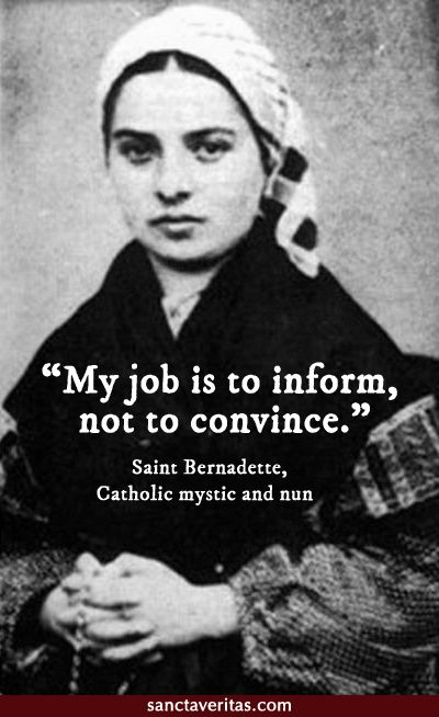 Saint Bernadette quote ... inform, not convince - (me): Yes! The Holy Spirit does the convincing/convicting!