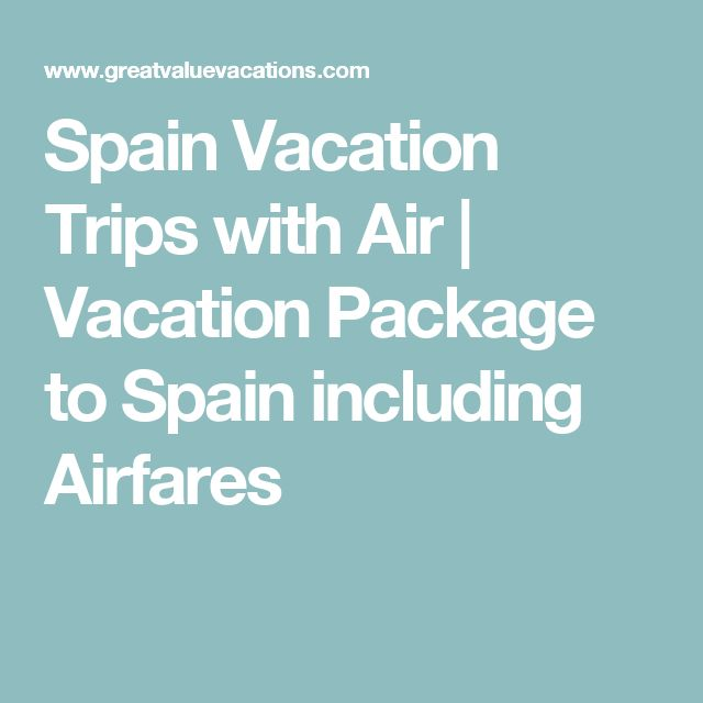 Spain Vacation Trips with Air | Vacation Package to Spain including Airfares