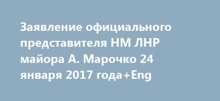 Заявление официального представителя НМ ЛНР майора А. Марочко 24 января 2017 года+Eng http://rusdozor.ru/2017/01/24/zayavlenie-oficialnogo-predstavitelya-nm-lnr-majora-a-marochko-24-yanvarya-2017-goda/  Ситуация на линии соприкосновения существенных изменений не претерпела и остается контролируемой. За прошедшие сутки украинские боевики СЕМЬ раз нарушили режим прекращения огня. Преступные приказы своим подразделением отдавали приверженцы укронацизма и военные преступники: командир 24 бригады…