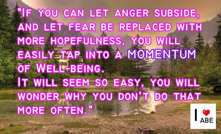 Si puedes dejar desplomar la ira, y dejar que el miedo se sustituya con más esperanza, vas a aprovechar fácilmente el IMPULSO del Bienestar.  Parecerá tan fácil, que te preguntarás por qué no lo haces más a menudo.