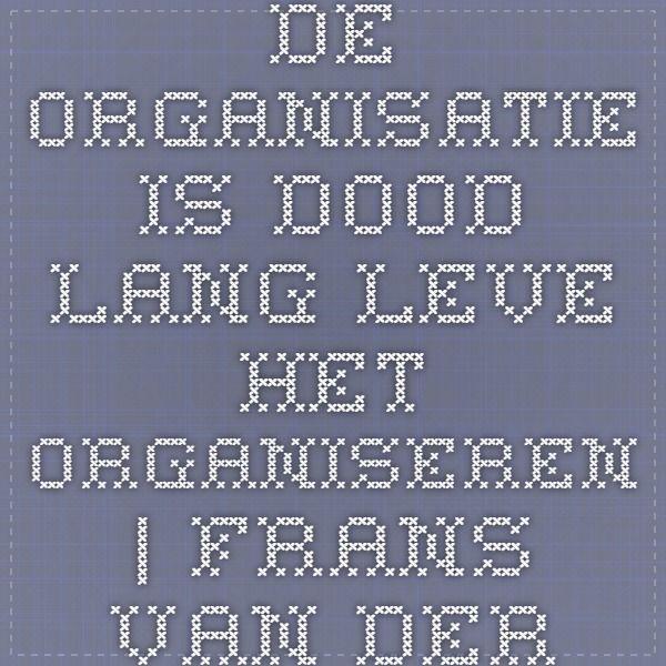 De organisatie is dood. Lang leve het organiseren. | Frans van der Reep