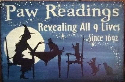 """This is the cutest sign! I love the way it turned out! It is so primitive and aged. It reads """"""""Paw Readings Revealing all 9 lives since 1692"""""""". If you love witches, Halloween, and kitty cats you will want this sign. I painted it in a shade of Midnight Blue and did the design in Midnight Black and Winter White. I then aged it up real nicely. For the finishing touch I rubbed it with cinnamon spice for a passing scent. It measures approximately 9"""""""" X 12""""""""...."""
