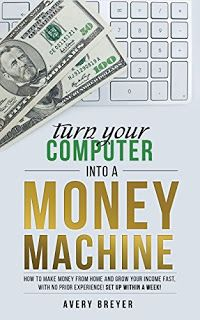 Turn Your Computer Into a Money Machine in 2017: How to make money from home and grow your income fast, with no prior experience! Set up w...