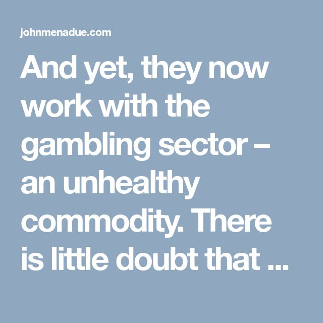 And yet, they now work with the gambling sector – an unhealthy commodity. There is little doubt that what motivates the gambling industry, just as it did with the tobacco industry, is the protection of profits.