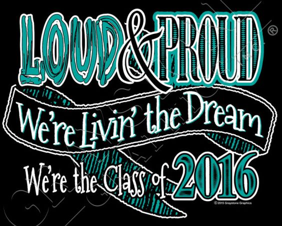 Best new Sayings and Slogans with Attitude for the Class of 2016!  Loud & Proud, We're Livin' the Dream, We're the Class of 2016!  Design LPDA16.  Only from Graystone Graphics!