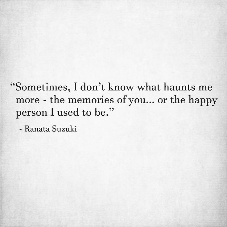 """Sometimes, I don't know what haunts me more - the memories of you… or the happy person I used to be."" - Ranata Suzuki * word porn, emotions, feelings, relatable, missing you, I miss you, lost, tumblr, love, relationship, beautiful, words, quotes, story, quote, sad, breakup, broken heart, heartbroken, loss, loneliness, depression, depressed, unrequited, typography, written, writing, writer, poet, poetry, prose, poem, lost, thoughts, emotions, feelings, relatable * pinterest.com/ranatasuzuki"