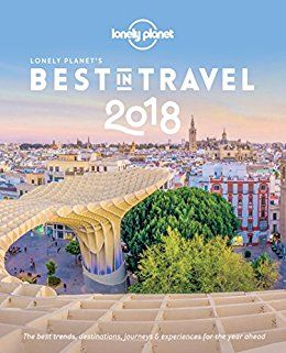 Lonely Planet's Best in Travel 2018: The Best Trends, Destinations, Journeys & Experiences for the Year Ahead by [Planet, Lonely]