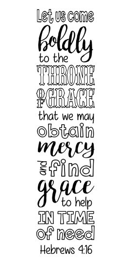 "Hebrews 4:16 ""Let us come boldly to the throne of grace, that we may obtain mercy and find grace to help in time of need."""