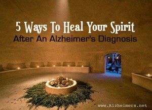 5 Ways to Heal Your Sprit After an Alzheimer's Diagnosis- Address your emotional, physical, and spiritual needs and health, accept help from others, and give back.