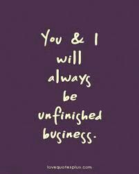 You and I will always be unfinished business. by deana