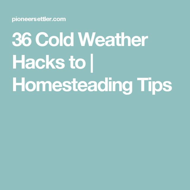 36 Cold Weather Hacks to | Homesteading Tips