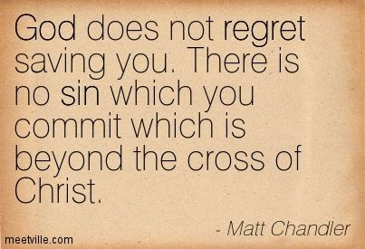 God does not regret saving you.  There is no sin which you commit which is beyond the cross of Christ.