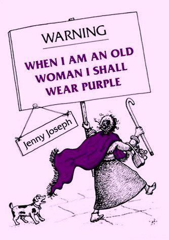 When I am an old woman, I shall wear purple  With a red hat which doesn't go, and doesn't suit me.  And I shall spend my pension on brandy & summer gloves & satin sandals, & say we've no money for butter.    I shall sit down on the pavement when I'm tired  And gobble up samples in shops and press alarm bells & run my stick along the public railings & make up for the sobriety of my youth. I shall go out in my slippers in the rain & pick the flowers in other peoples' gardens  And learn to…