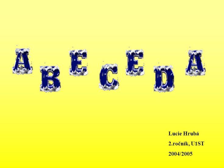 Lucie Hrubá 2.ročník, U1ST 2004/2005. Máma, táta, bába, děda, to je naše abeceda... 1. Písmena abecedy 2. Hádanky 3. Abeceda kamarádů.