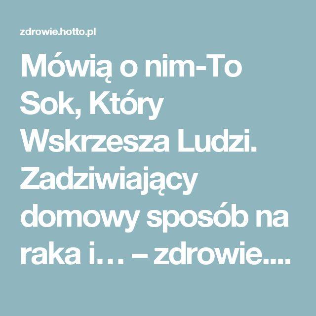 Mówią o nim-To Sok, Który Wskrzesza Ludzi. Zadziwiający domowy sposób na raka i… – zdrowie.hotto.pl, domowe sposoby popularne w Internecie