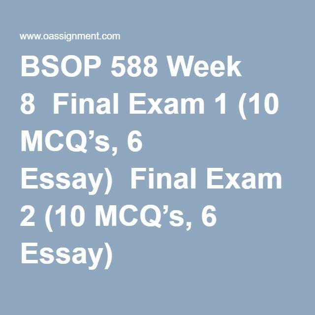 BSOP 588 Week 8  Final Exam 1 (10 MCQ's, 6 Essay)  Final Exam 2 (10 MCQ's, 6 Essay)