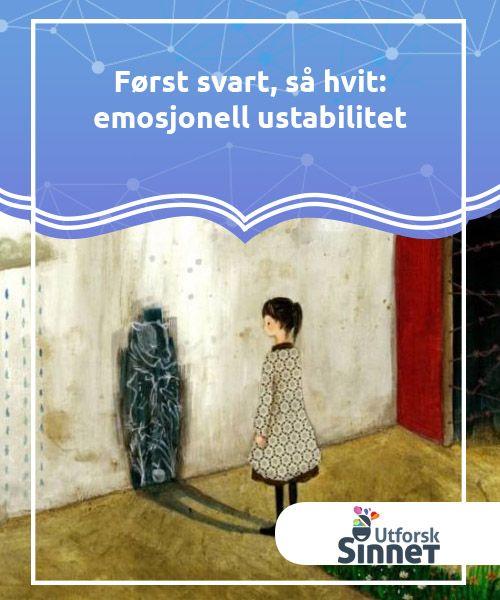 Først svart, så hvit: emosjonell ustabilitet  Det er normalt for folk å være lykkeligere eller mer begeistret enn andre til tider. Det er også normalt å føle seg sint når ting ikke går som vi ønsker. Kort sagt eksisterer følelser av en grunn: for å oppnå våre mål, kommunisere og for å overleve. Problemet oppstår når disse følelsene slutter å være.