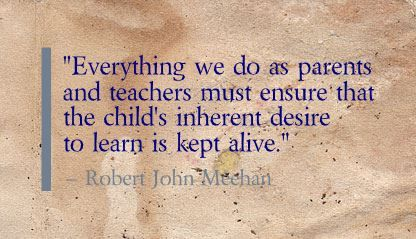 """Everything we do as parents and teachers must ensure that the child's inherent desire to learn is kept alive."" Robert John Meehan"