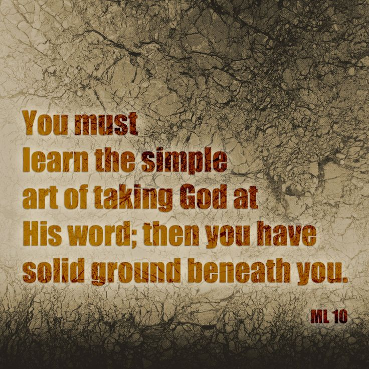You must learn the simple art of taking God at His word; then you have solid ground beneath you. ML 10. -- Ellen G White
