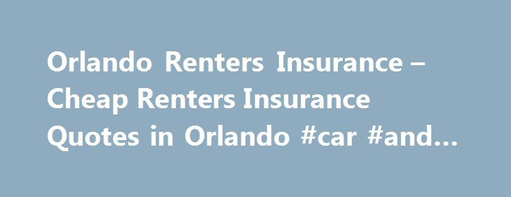 Orlando Renters Insurance – Cheap Renters Insurance Quotes in Orlando #car #and #insurance http://insurances.remmont.com/orlando-renters-insurance-cheap-renters-insurance-quotes-in-orlando-car-and-insurance/  #renters insurance florida # How to Pick Your Orlando Renters Insurance Coverage Choosing a coverage plan for your Orlando renters insurance does not have to be a difficult task. It can seem overwhelming as you flip through the coverage options, but as long as you know what you want…