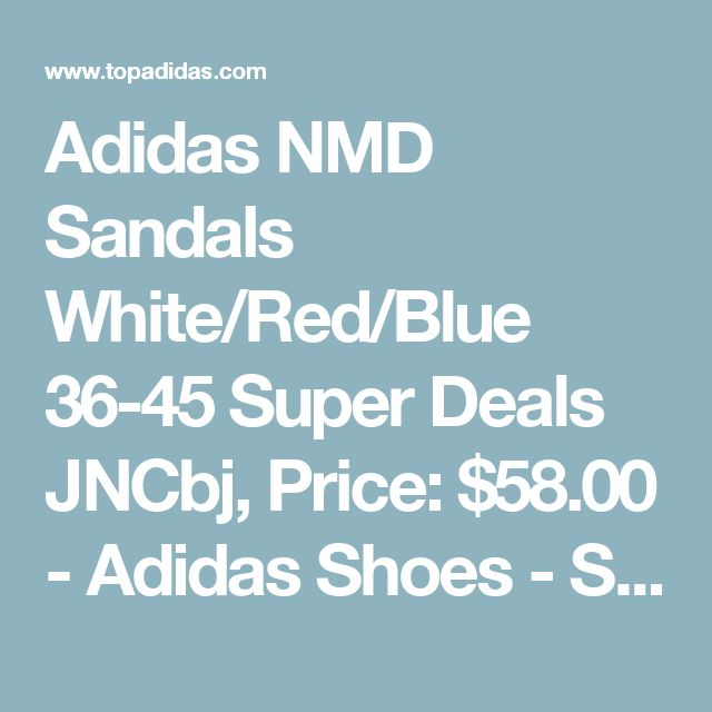 Adidas NMD Sandals White/Red/Blue 36-45 Super Deals JNCbj, Price: $58.00 - Adidas Shoes - Shop for adidas Shoes on TopAdidas.com