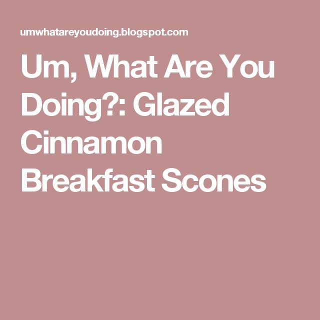 Um, What Are You Doing?: Glazed Cinnamon Breakfast Scones