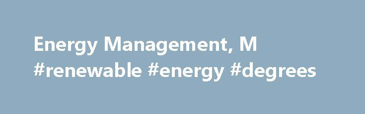 Energy Management, M #renewable #energy #degrees http://kitchens.nef2.com/energy-management-m-renewable-energy-degrees/  # Energy Management, M.S. Our hands-on program prepares you for an exciting career in energy and facilities management and security. The far-reaching curriculum includes green buildings, power systems, and environmental issues, including: advanced battery and fuel cell technologies alternative energy environmental audits and monitoring environmental risk assessment…