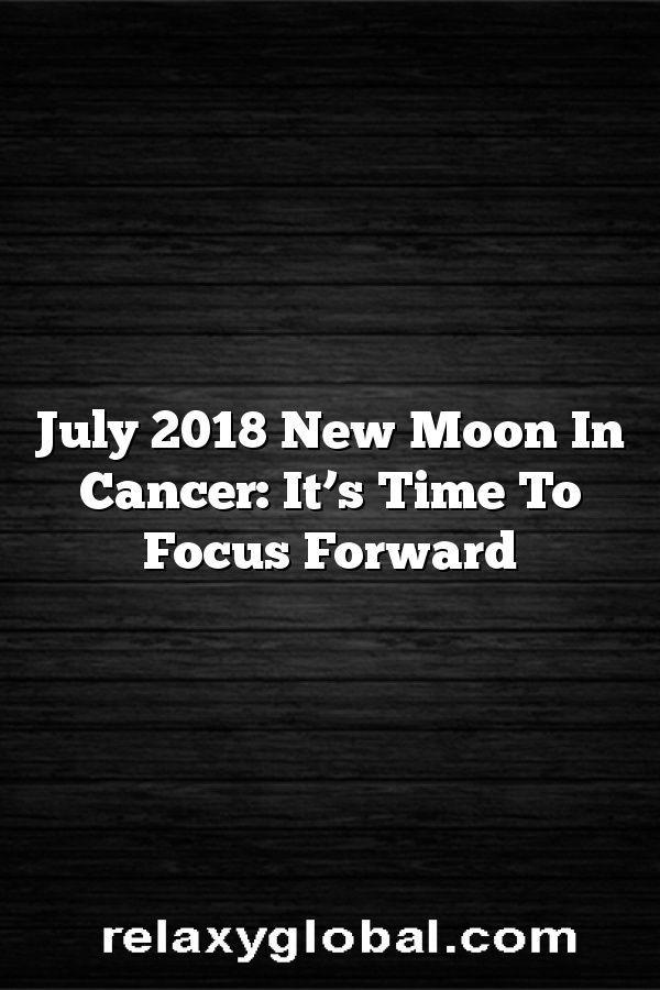 July 2018 New Moon In Cancer: It's Time To Focus Forward