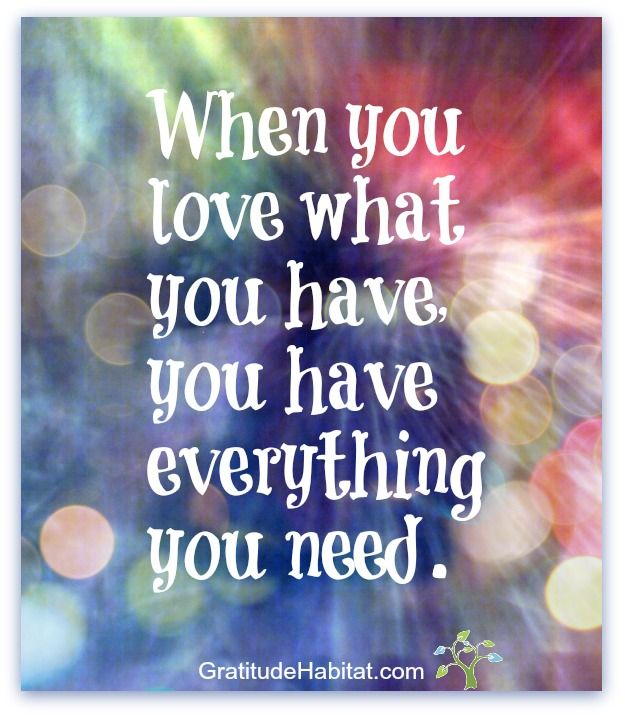 Gratitude for what we have and it's all we need in the moment. www.GratitudeHabitat.com #love-what-you-have #gratitude