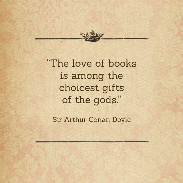 The love of books is among the choicest gifts of the gods. (Sir Arthur Conan Doyle)