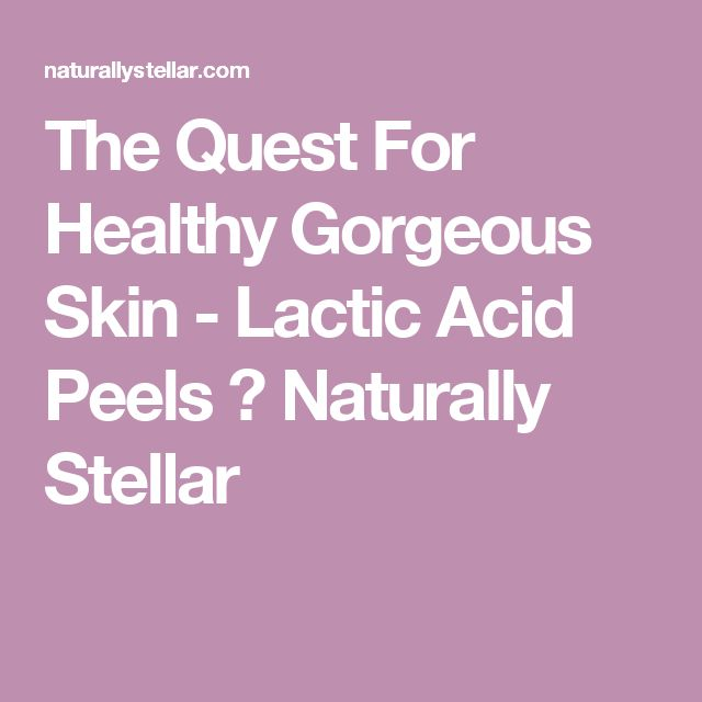 The Quest For Healthy Gorgeous Skin - Lactic Acid Peels ⋆ Naturally Stellar