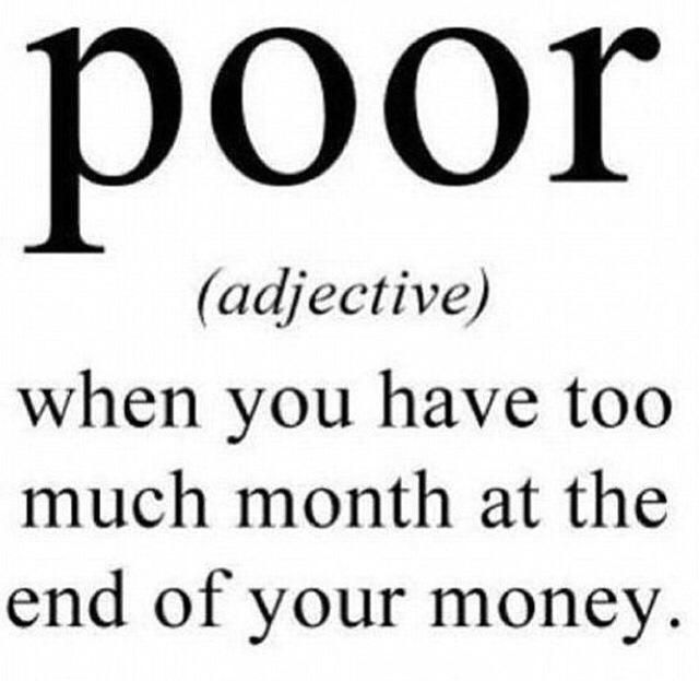 Poor – when you have too much month at the end of your money