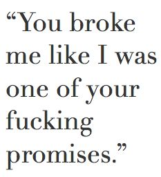 you broke me like I was one of your fucking promises