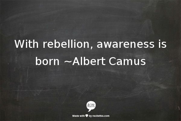 With rebellion, awareness is born ~Albert Camus