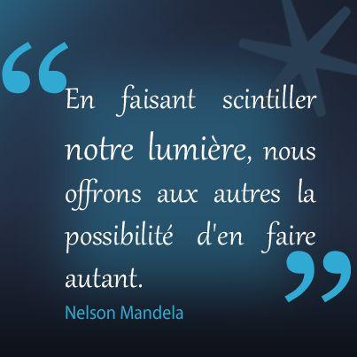 """""""En faisant scintiller notre lumière, nous offrons aux autres la possibilité d'en faire autant."""" Nelson Mandela"""