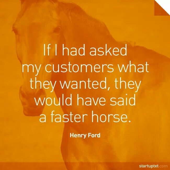 """If I had asked my customers what they wanted, they would have said a faster horse."" - Henry Ford #startup #entrepreneurship #business #motivational"