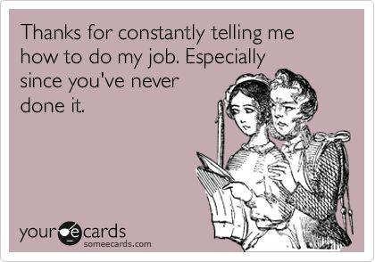 Thanks for constantly telling me how to do my job. Especially since you've never done it.