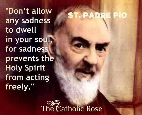 Don't allow any sadness to dwell in your soul, for sadness prevents the Holy Spirit from acting freely. --St. Padre Pio