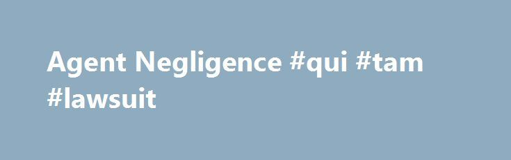 Agent Negligence #qui #tam #lawsuit http://ohio.nef2.com/agent-negligence-qui-tam-lawsuit/  # Property Insurance Coverage Law Blog Tag Archives: Agent Negligence For my clients in the shipping industry, be sure to read your renewal policy to ensure that your shipments are covered; don't assume that your agent or broker will notify you of policy changes, and be especially aware that they (the broker or agent) may not even have a duty to alert you to the Continue Reading As a follow-up to my…